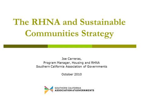 The RHNA and Sustainable Communities Strategy Joe Carreras, Program Manager, Housing and RHNA Southern California Association of Governments October 2010.