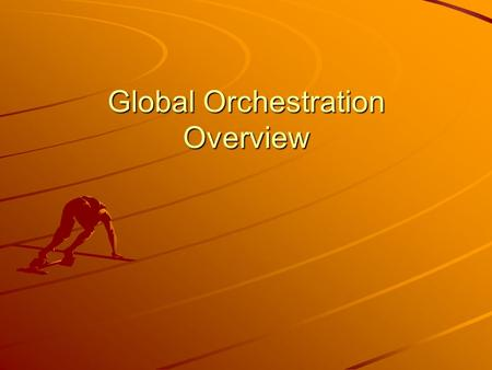 Global Orchestration Overview. Global Orchestration Global Context Widespread globalisation associated with policy reforms Strong market performance and.