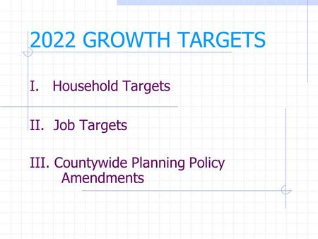 2022 GROWTH TARGETS I. Household Targets II. Job Targets III. Countywide Planning Policy Amendments.