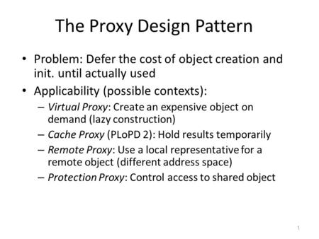 1 The Proxy Design Pattern Problem: Defer the cost of object creation and init. until actually used Applicability (possible contexts): – Virtual Proxy:
