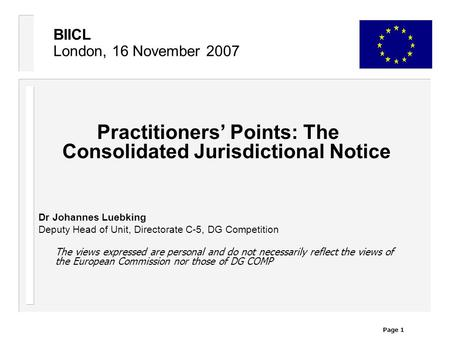 Page 1 BIICL London, 16 November 2007 Practitioners' Points: The Consolidated Jurisdictional Notice Dr Johannes Luebking Deputy Head of Unit, Directorate.