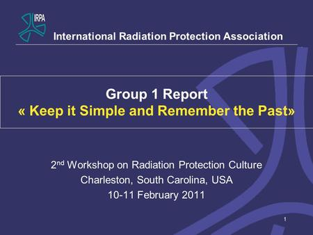 1 Group 1 Report « Keep it Simple and Remember the Past» 2 nd Workshop on Radiation Protection Culture Charleston, South Carolina, USA 10-11 February 2011.