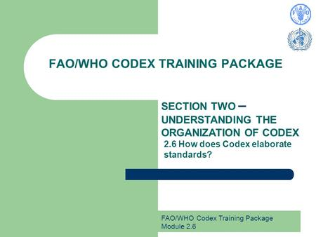 FAO/WHO Codex Training Package Module 2.6 FAO/WHO CODEX TRAINING PACKAGE SECTION TWO – UNDERSTANDING THE ORGANIZATION OF CODEX 2.6 How does Codex elaborate.