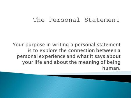 Your purpose in writing a personal statement is to explore the connection between a personal experience and what it says about your life and about the.