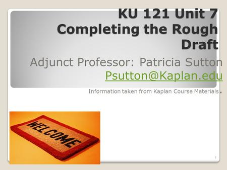 KU 121 Unit 7 Completing the Rough Draft Adjunct Professor: Patricia Sutton Information taken from Kaplan Course Materials. 1.