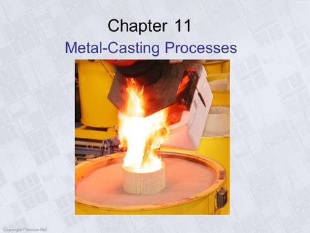 Copyright Prentice-Hall Chapter 11 Metal-Casting Processes.