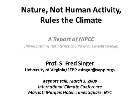 Nature, Not Human Activity, Rules the Climate A Report of NIPCC [Non-Governmental International Panel on Climate Change] Prof. S. Fred Singer University.