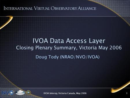 IVOA Interop, Victoria Canada, May 20061 IVOA Data Access Layer Closing Plenary Summary, Victoria May 2006 Doug Tody (NRAO/NVO/IVOA) I NTERNATIONAL V IRTUAL.