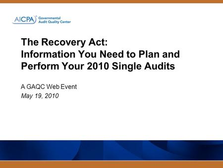 The Recovery Act: Information You Need to Plan and Perform Your 2010 Single Audits A GAQC Web Event May 19, 2010.