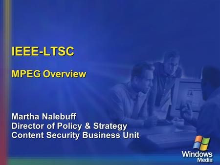 IEEE-LTSC MPEG Overview Martha Nalebuff Director of Policy & Strategy Content Security Business Unit.
