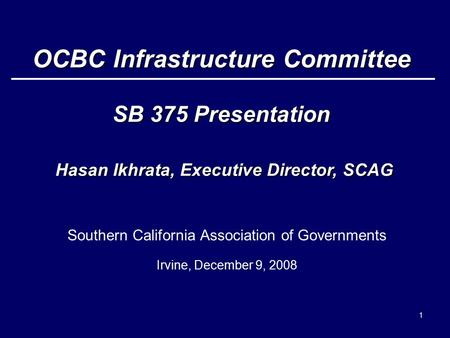 1 Southern California Association of Governments Irvine, December 9, 2008 OCBC Infrastructure Committee SB 375 Presentation Hasan Ikhrata, Executive Director,