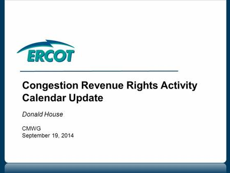Congestion Revenue Rights Activity Calendar Update Donald House CMWG September 19, 2014.