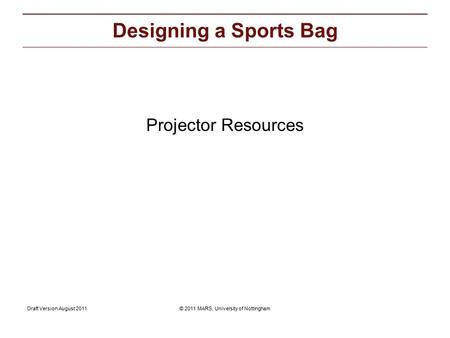 © 2011 MARS, University of NottinghamDraft Version August 2011 Projector Resources: Projector Resources Designing a Sports Bag.