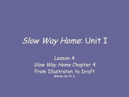 Slow Way Home: Unit I Lesson 4 Slow Way Home Chapter 4 From Illustraton to Draft Milinda Jay, Ph. D.
