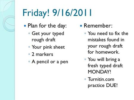 Friday! 9/16/2011 Plan for the day: ◦ Get your typed rough draft ◦ Your pink sheet ◦ 2 markers ◦ A pencil or a pen Remember: ◦ You need to fix the mistakes.