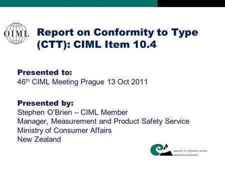 Report on Conformity to Type (CTT): CIML Item 10.4 Presented to: 46 th CIML Meeting Prague 13 Oct 2011 Presented by: Stephen O'Brien – CIML Member Manager,