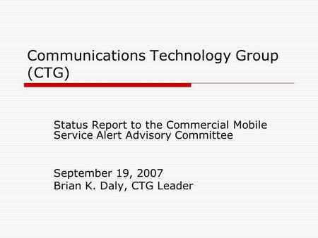 Communications Technology Group (CTG) Status Report to the Commercial Mobile Service Alert Advisory Committee September 19, 2007 Brian K. Daly, CTG Leader.