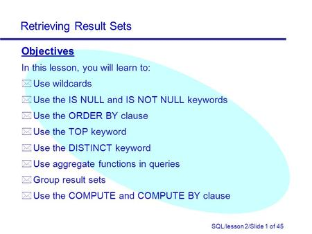 SQL/lesson 2/Slide 1 of 45 Retrieving Result Sets Objectives In this lesson, you will learn to: * Use wildcards * Use the IS NULL and IS NOT NULL keywords.