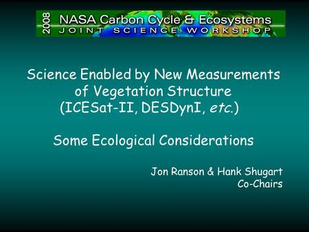 Science Enabled by New Measurements of Vegetation Structure (ICESat-II, DESDynI, etc.) Some Ecological Considerations Jon Ranson & Hank Shugart Co-Chairs.