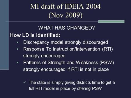 MI draft of IDEIA 2004 (Nov 2009) WHAT HAS CHANGED? How LD is identified:  Discrepancy model strongly discouraged  Response To Instruction/Intervention.