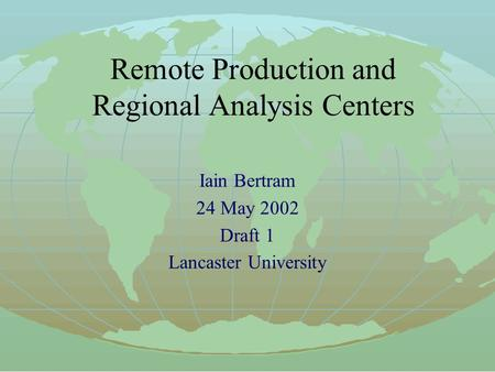 Remote Production and Regional Analysis Centers Iain Bertram 24 May 2002 Draft 1 Lancaster University.