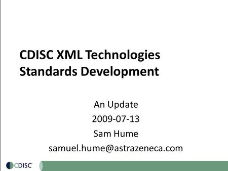 CDISC XML Technologies Standards Development An Update 2009-07-13 Sam Hume