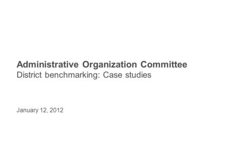 Administrative Organization Committee District benchmarking: Case studies January 12, 2012.