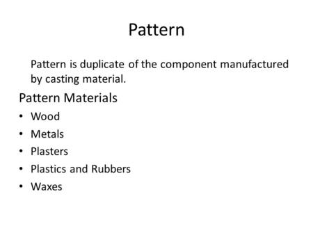 Pattern Pattern is duplicate of the component manufactured by casting material. Pattern Materials Wood Metals Plasters Plastics and Rubbers Waxes.