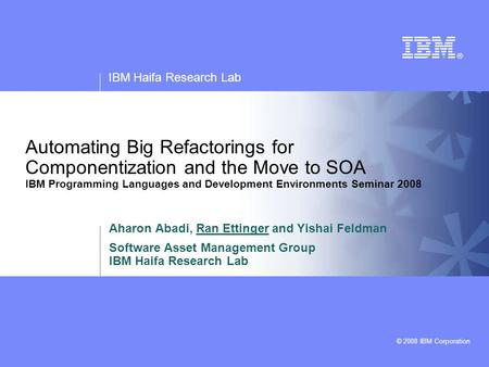 IBM Haifa Research Lab © 2008 IBM Corporation Automating Big Refactorings for Componentization and the Move to SOA IBM Programming Languages and Development.