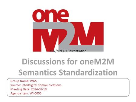 Discussions for oneM2M Semantics Standardization Group Name: WG5 Source: InterDigital Communications Meeting Date: 2014-02-19 Agenda Item: WI-0005 ASN/MN-CSE.