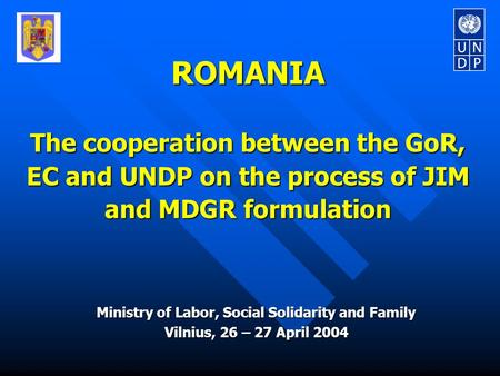 ROMANIA The cooperation between the GoR, EC and UNDP on the process of JIM and MDGR formulation Ministry of Labor, Social Solidarity and Family Vilnius,
