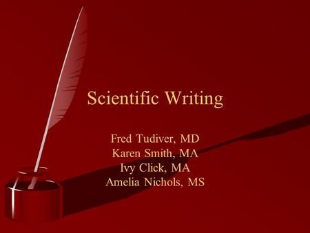 Scientific Writing Fred Tudiver, MD Karen Smith, MA Ivy Click, MA Amelia Nichols, MS.