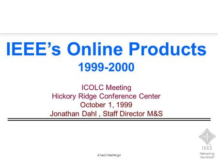 Networking the World TM k:June21charlotte,ppt IEEE's Online Products 1999-2000 ICOLC Meeting Hickory Ridge Conference Center October 1, 1999 Jonathan Dahl,