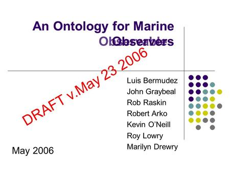 An Ontology for Marine Observables May 2006 Luis Bermudez John Graybeal Rob Raskin Robert Arko Kevin O'Neill Roy Lowry Marilyn Drewry An Ontology for Marine.
