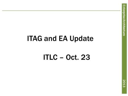 Enterprise Architecture 2013 ITAG and EA Update ITLC – Oct. 23.