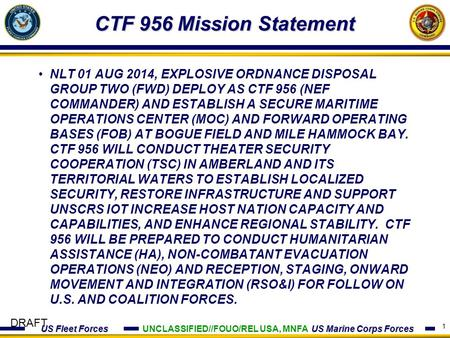 US Fleet Forces US Marine Corps Forces DRAFT CTF 956 Mission Statement 1 NLT 01 AUG 2014, EXPLOSIVE ORDNANCE DISPOSAL GROUP TWO (FWD) DEPLOY AS CTF 956.