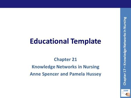 Educational Template Chapter 21 Knowledge Networks in Nursing Anne Spencer and Pamela Hussey Chapter 17 – Knowledge Networks in Nursing.