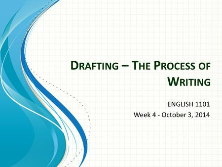 D RAFTING – T HE P ROCESS OF W RITING ENGLISH 1101 Week 4 - October 3, 2014.