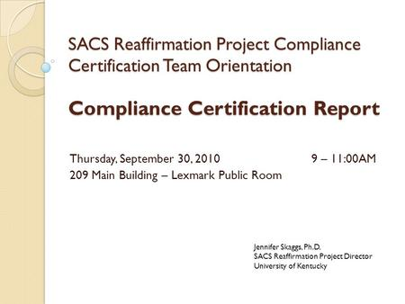 SACS Reaffirmation Project Compliance Certification Team Orientation Compliance Certification Report Thursday, September 30, 20109 – 11:00AM 209 Main Building.