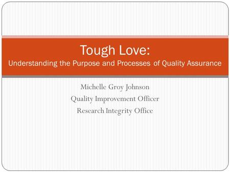 Michelle Groy Johnson Quality Improvement Officer Research Integrity Office Tough Love: Understanding the Purpose and Processes of Quality Assurance.