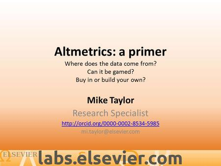 Altmetrics: a primer Where does the data come from? Can it be gamed? Buy in or build your own? Mike Taylor Research Specialist