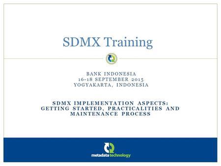SDMX IMPLEMENTATION ASPECTS: GETTING STARTED, PRACTICALITIES AND MAINTENANCE PROCESS SDMX Training BANK INDONESIA 16-18 SEPTEMBER 2015 YOGYAKARTA, INDONESIA.