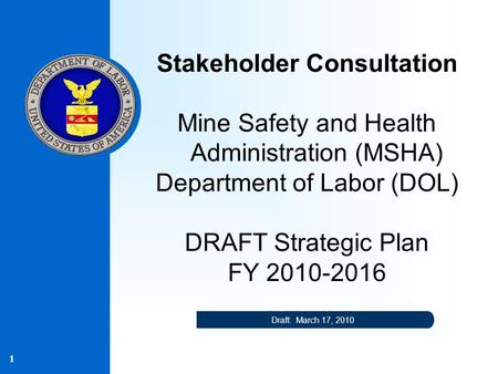 1 Stakeholder Consultation Mine Safety and Health Administration (MSHA) Department of Labor (DOL) DRAFT Strategic Plan FY 2010-2016 Draft: March 17, 2010.