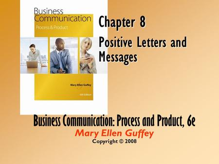 Business Communication: Process and Product, 6e Mary Ellen Guffey Copyright © 2008 Chapter 8 Positive Letters and Messages.