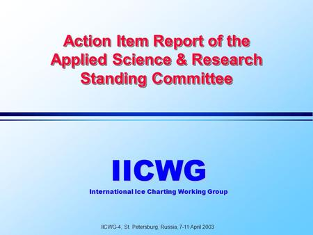 Action Item Report of the Applied Science & Research Standing Committee IICWG International Ice Charting Working Group IICWG-4, St. Petersburg, Russia,