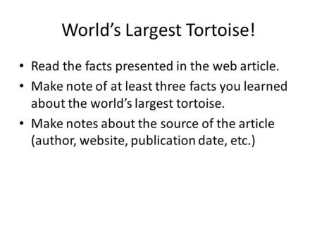 World's Largest Tortoise! Read the facts presented in the web article. Make note of at least three facts you learned about the world's largest tortoise.