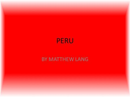 PERU BY MATTHEW LANG. Where on Earth is PERU ? Peru is in South America. Peru is surrounded by Brazil, Columbia, Bolivia, Equator, Chile and the Pacific.