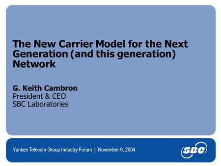 Yankee Telecom Group Industry Forum | November 9, 2004 The New Carrier Model for the Next Generation (and this generation) Network G. Keith Cambron President.