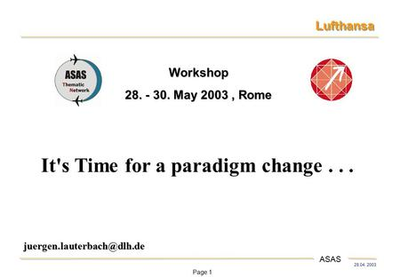 Page 1 28.04. 2003 Lufthansa ASAS It's Time for a paradigm change... Workshop 28. - 30. May 2003, Rome