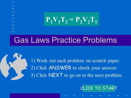 Gas Laws Practice Problems 1) Work out each problem on scratch paper. 2) Click ANSWER to check your answer. 3) Click NEXT to go on to the next problem.